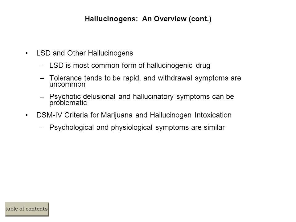 Hallucinogens: An Overview (cont.) LSD and Other Hallucinogens –LSD is most common form of hallucinogenic drug –Tolerance tends to be rapid, and withdrawal symptoms are uncommon –Psychotic delusional and hallucinatory symptoms can be problematic DSM-IV Criteria for Marijuana and Hallucinogen Intoxication –Psychological and physiological symptoms are similar