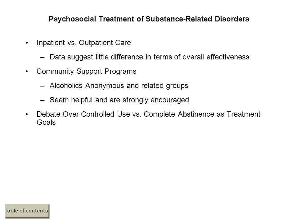 Psychosocial Treatment of Substance-Related Disorders Inpatient vs. Outpatient Care –Data suggest little difference in terms of overall effectiveness