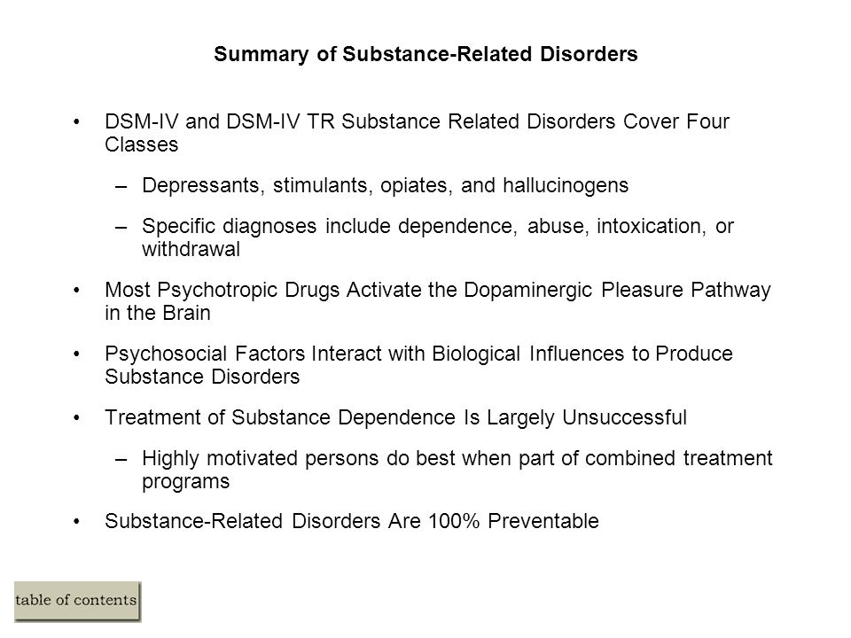 Summary of Substance-Related Disorders DSM-IV and DSM-IV TR Substance Related Disorders Cover Four Classes –Depressants, stimulants, opiates, and hallucinogens –Specific diagnoses include dependence, abuse, intoxication, or withdrawal Most Psychotropic Drugs Activate the Dopaminergic Pleasure Pathway in the Brain Psychosocial Factors Interact with Biological Influences to Produce Substance Disorders Treatment of Substance Dependence Is Largely Unsuccessful –Highly motivated persons do best when part of combined treatment programs Substance-Related Disorders Are 100% Preventable