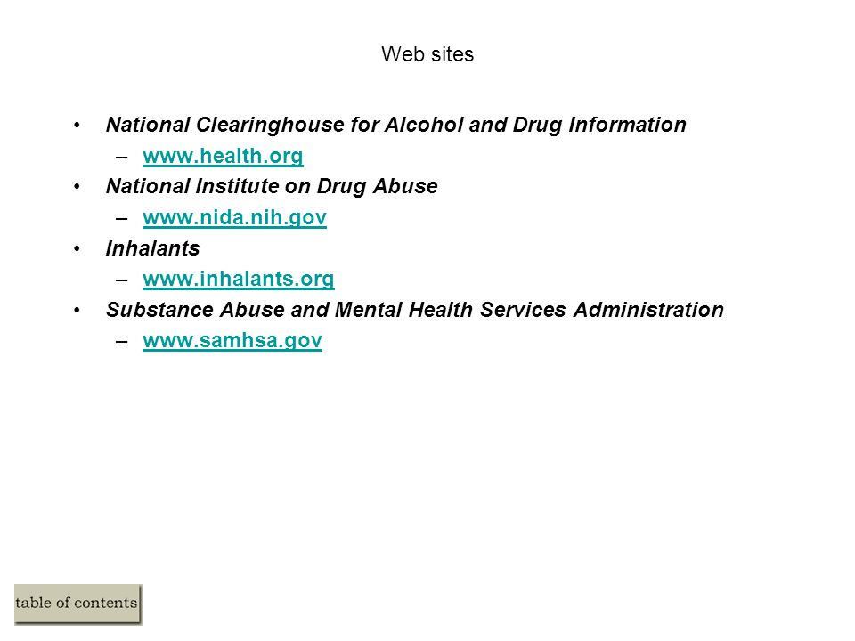Web sites National Clearinghouse for Alcohol and Drug Information –www.health.orgwww.health.org National Institute on Drug Abuse –www.nida.nih.govwww.