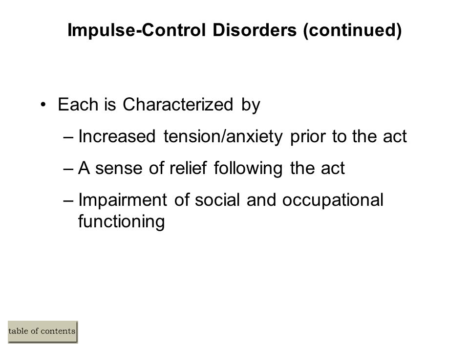 Impulse-Control Disorders (continued) Each is Characterized by –Increased tension/anxiety prior to the act –A sense of relief following the act –Impairment of social and occupational functioning