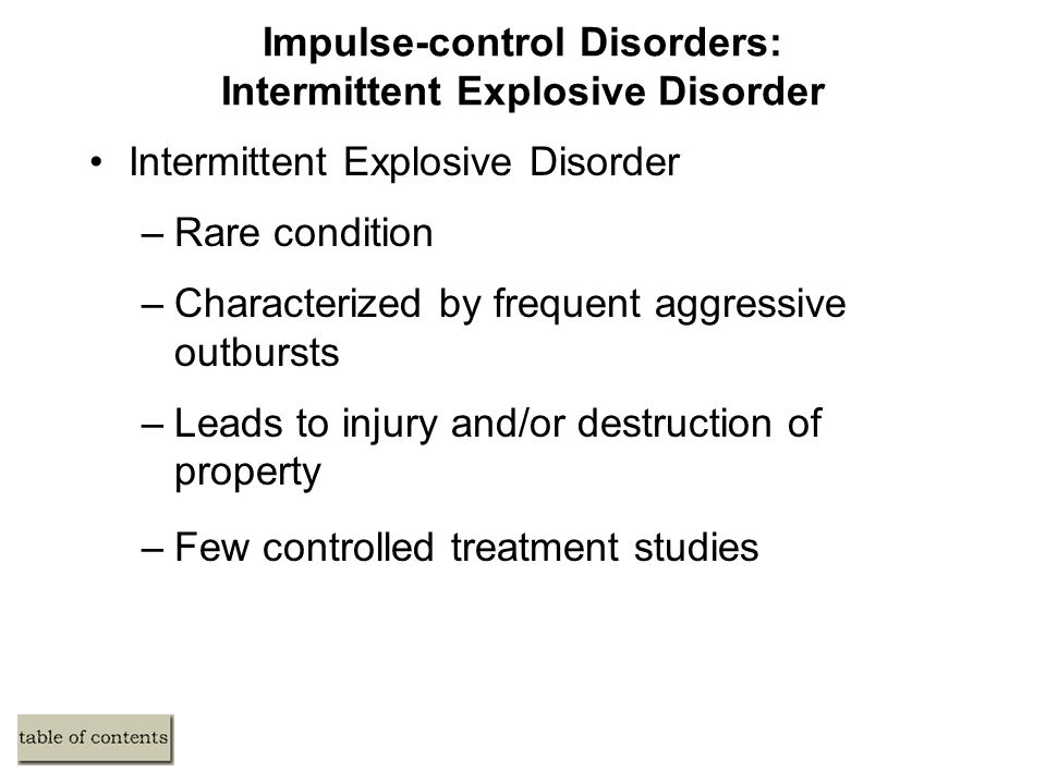 Impulse-control Disorders: Intermittent Explosive Disorder Intermittent Explosive Disorder –Rare condition –Characterized by frequent aggressive outbursts –Leads to injury and/or destruction of property –Few controlled treatment studies