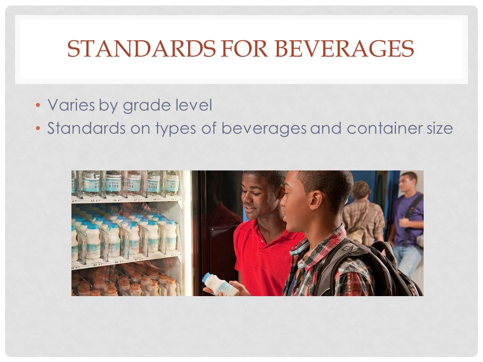 Varies by grade level Standards on types of beverages and container size