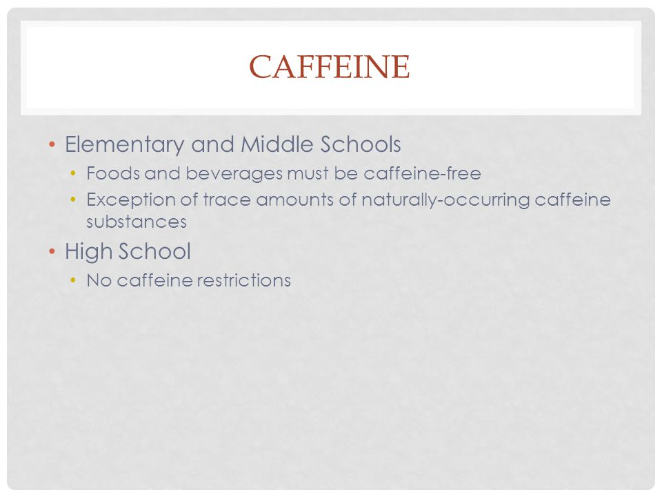 CAFFEINE Elementary and Middle Schools Foods and beverages must be caffeine-free Exception of trace amounts of naturally-occurring caffeine substances High School No caffeine restrictions