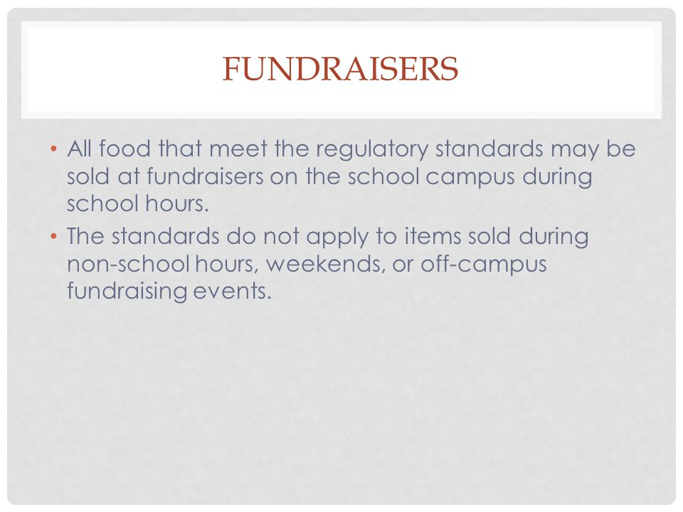 All food that meet the regulatory standards may be sold at fundraisers on the school campus during school hours.