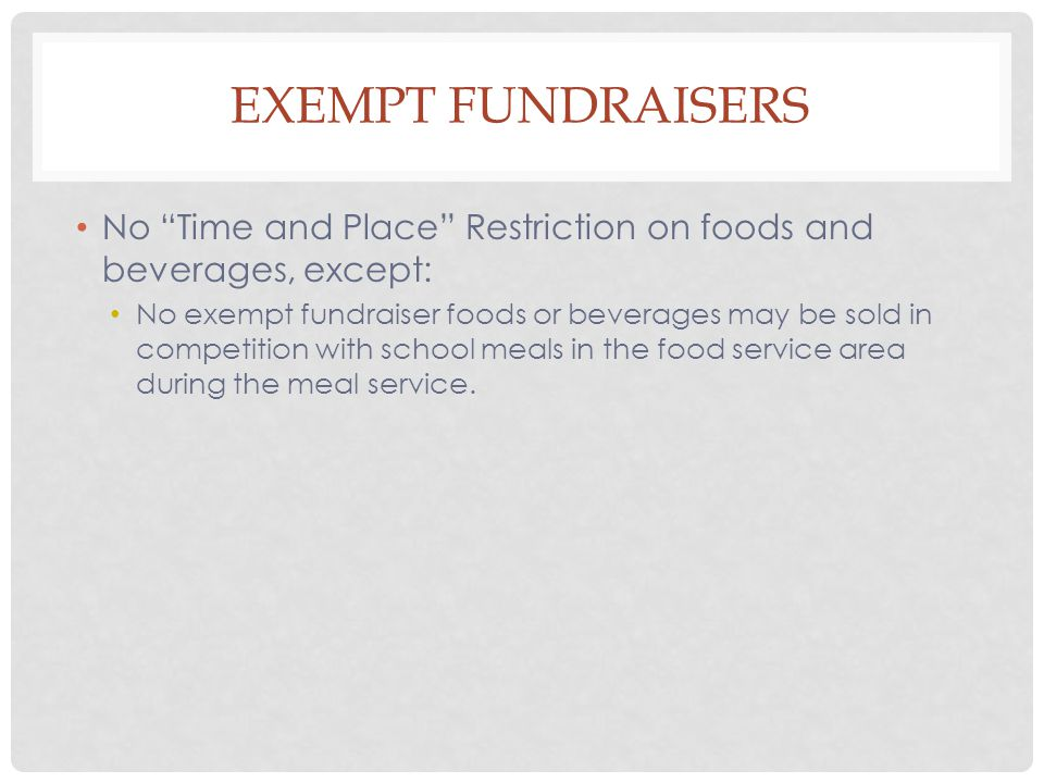 EXEMPT FUNDRAISERS No Time and Place Restriction on foods and beverages, except: No exempt fundraiser foods or beverages may be sold in competition with school meals in the food service area during the meal service.