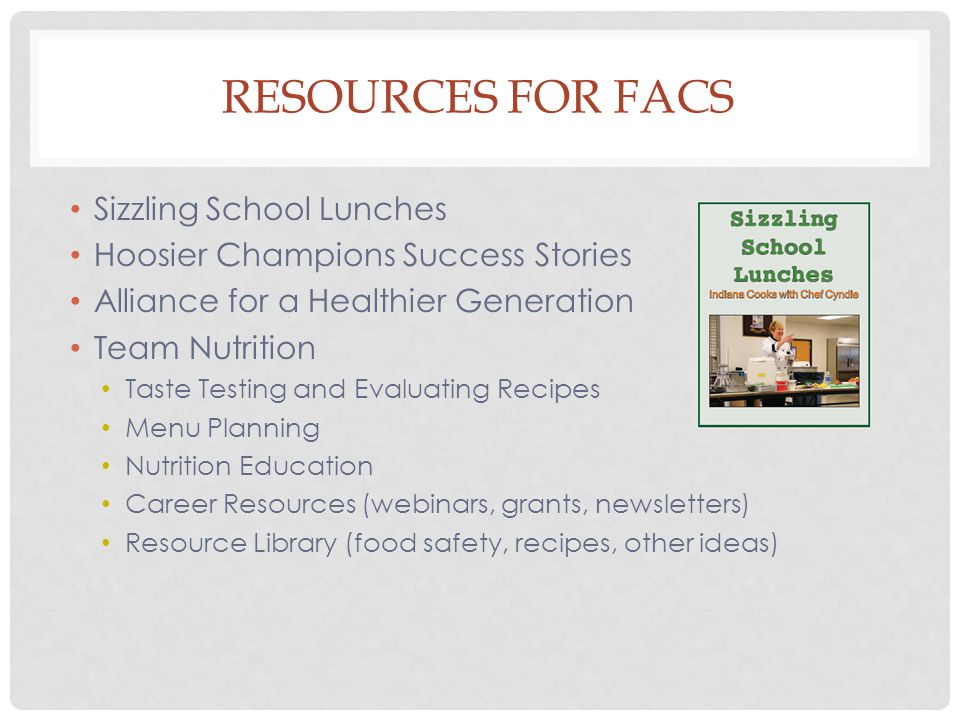 RESOURCES FOR FACS Sizzling School Lunches Hoosier Champions Success Stories Alliance for a Healthier Generation Team Nutrition Taste Testing and Evaluating Recipes Menu Planning Nutrition Education Career Resources (webinars, grants, newsletters) Resource Library (food safety, recipes, other ideas)