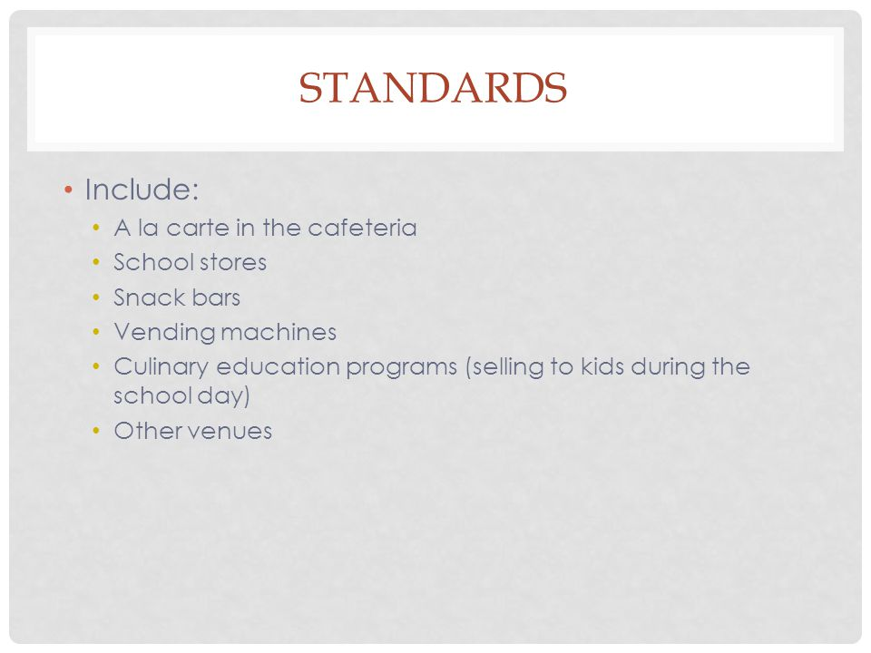 STANDARDS Include: A la carte in the cafeteria School stores Snack bars Vending machines Culinary education programs (selling to kids during the school day) Other venues
