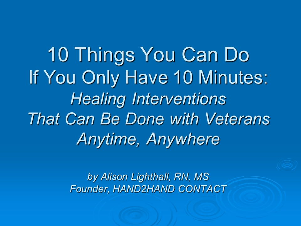 10 Things You Can Do If You Only Have 10 Minutes: Healing Interventions That Can Be Done with Veterans Anytime, Anywhere by Alison Lighthall, RN, MS Founder, HAND2HAND CONTACT