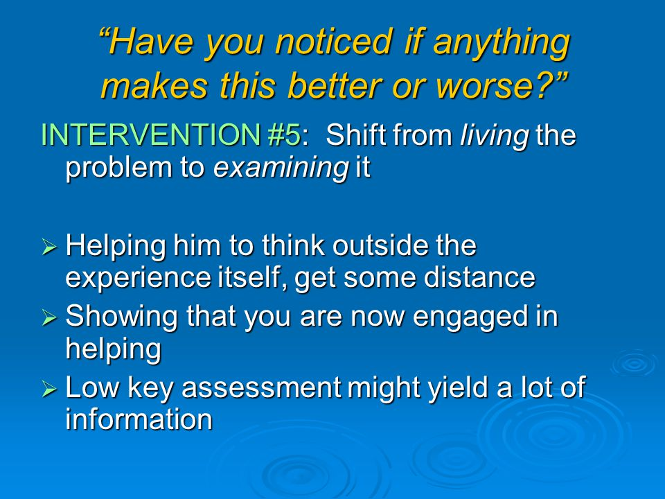 Have you noticed if anything makes this better or worse INTERVENTION #5: Shift from living the problem to examining it  Helping him to think outside the experience itself, get some distance  Showing that you are now engaged in helping  Low key assessment might yield a lot of information