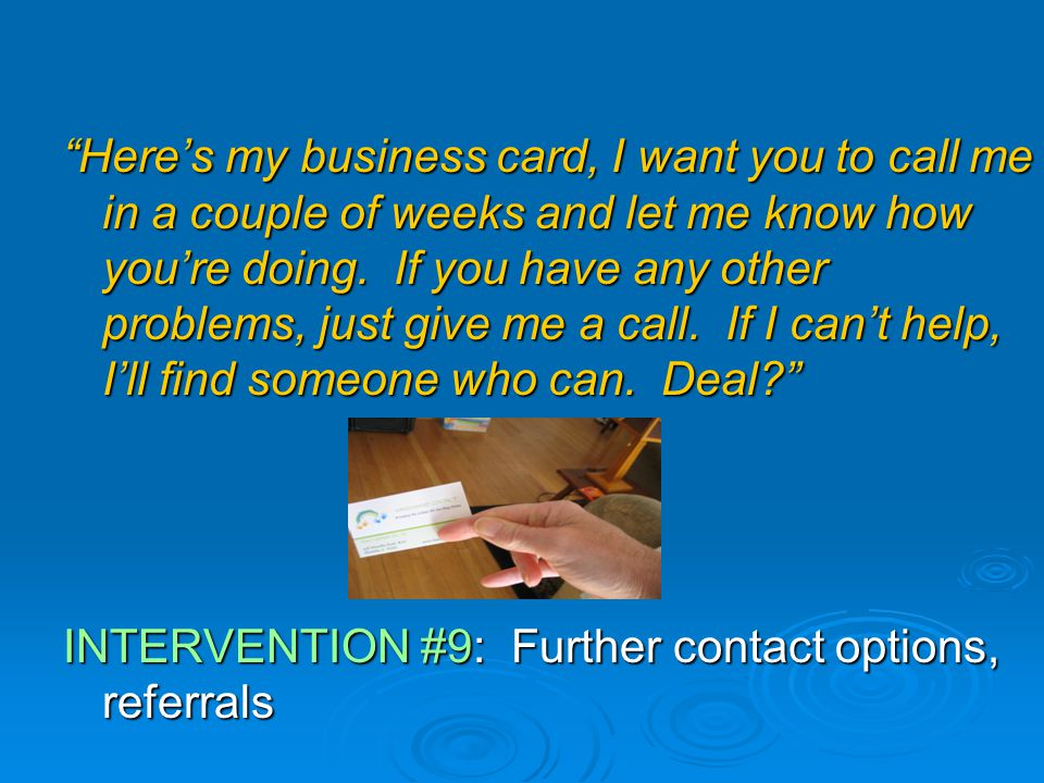 Here's my business card, I want you to call me in a couple of weeks and let me know how you're doing.