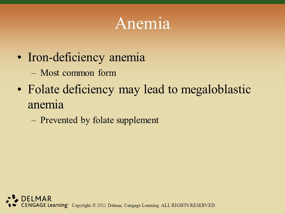Copyright © 2011 Delmar, Cengage Learning. ALL RIGHTS RESERVED. Anemia Iron-deficiency anemia –Most common form Folate deficiency may lead to megalobl
