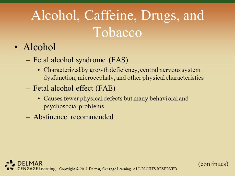Copyright © 2011 Delmar, Cengage Learning. ALL RIGHTS RESERVED. Alcohol, Caffeine, Drugs, and Tobacco Alcohol –Fetal alcohol syndrome (FAS) Characteri