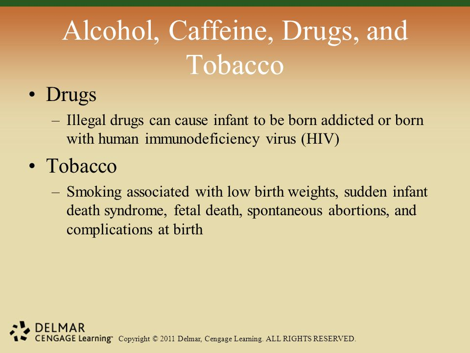 Copyright © 2011 Delmar, Cengage Learning. ALL RIGHTS RESERVED. Alcohol, Caffeine, Drugs, and Tobacco Drugs –Illegal drugs can cause infant to be born