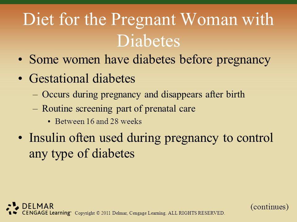 Copyright © 2011 Delmar, Cengage Learning. ALL RIGHTS RESERVED. Diet for the Pregnant Woman with Diabetes Some women have diabetes before pregnancy Ge