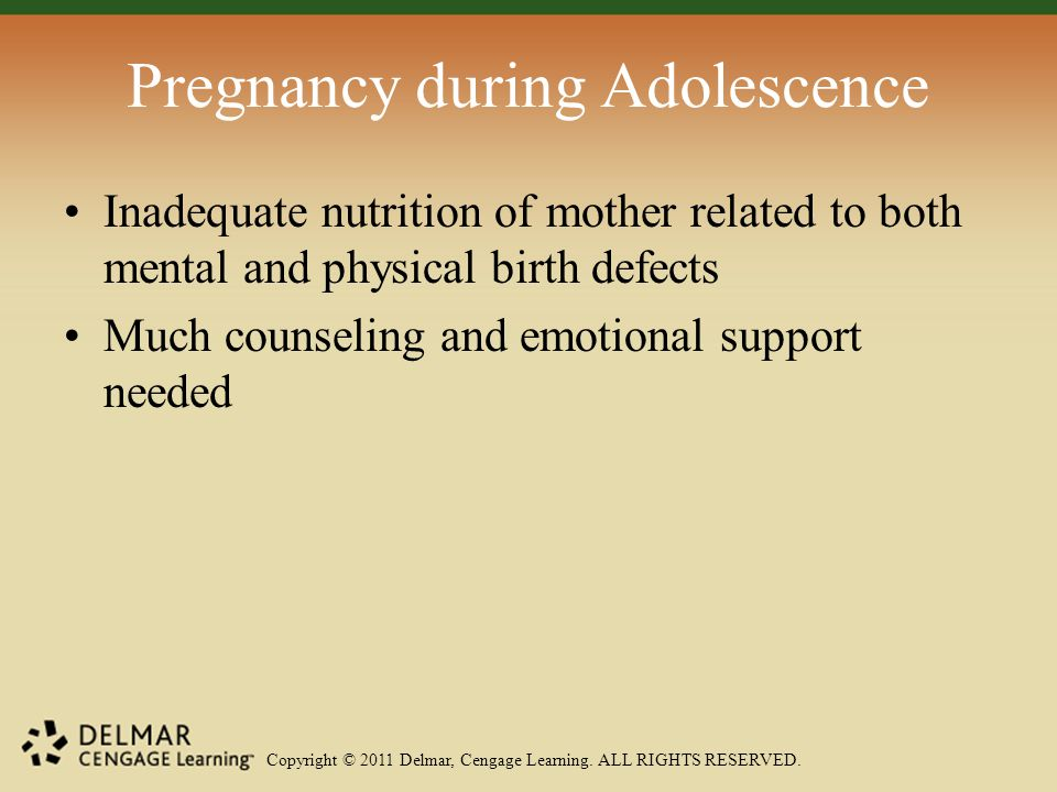 Copyright © 2011 Delmar, Cengage Learning. ALL RIGHTS RESERVED. Pregnancy during Adolescence Inadequate nutrition of mother related to both mental and