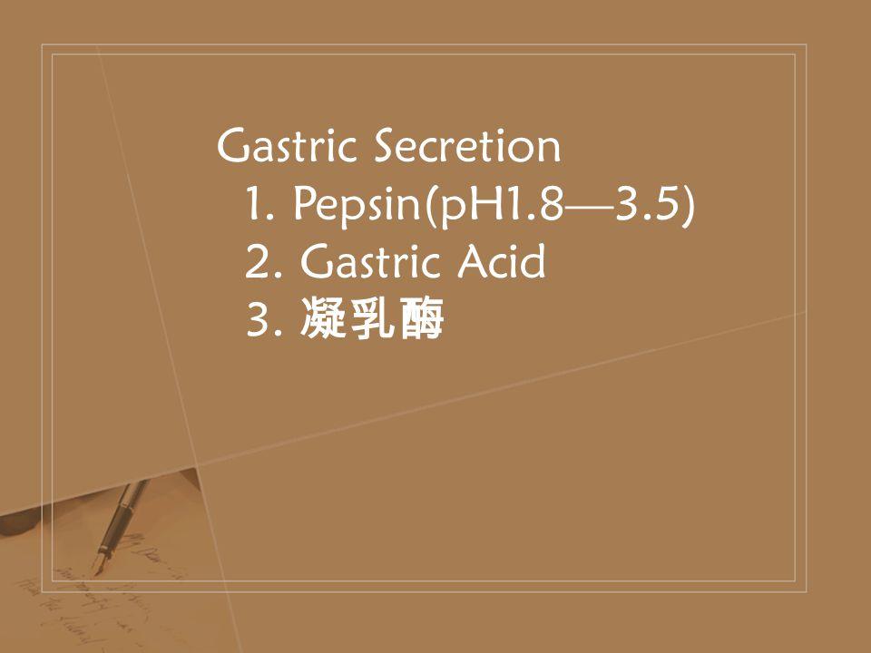 Gastric Secretion 1. Pepsin(pH1.8—3.5) 2. Gastric Acid 3. 凝乳酶