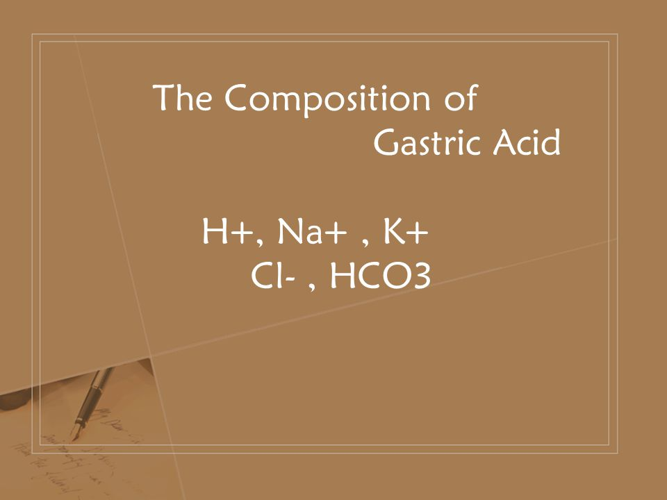 The Composition of Gastric Acid H+, Na+, K+ Cl-, HCO3