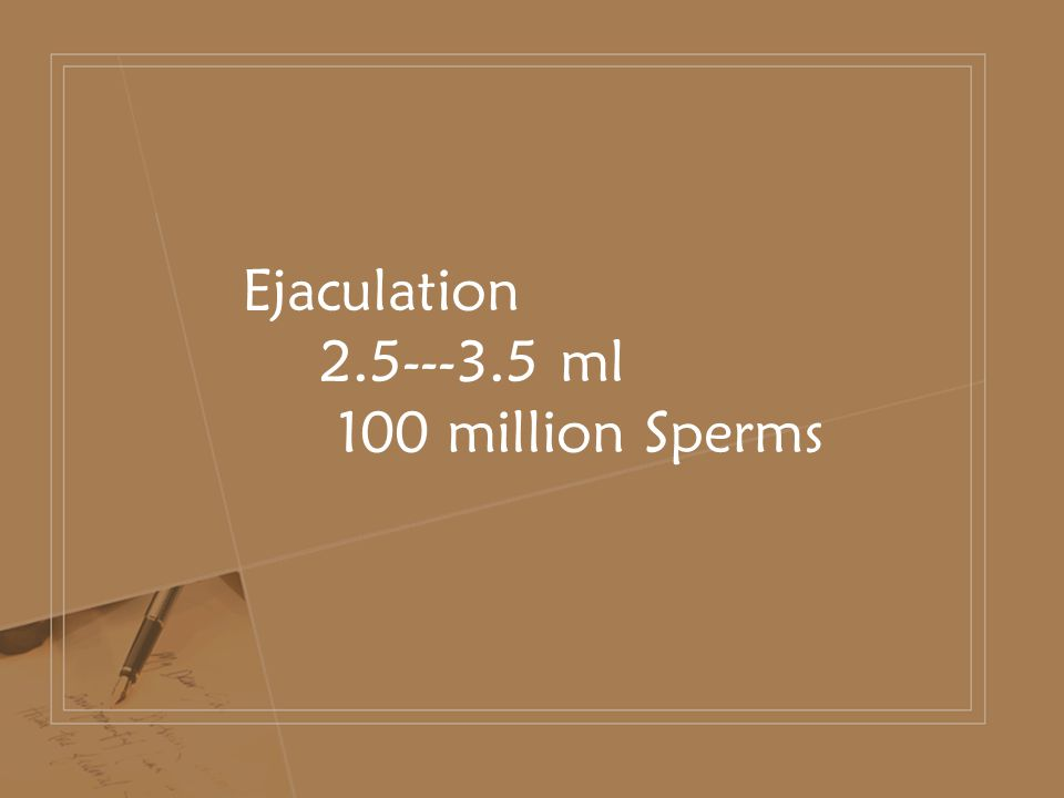 Ejaculation 2.5---3.5 ml 100 million Sperms