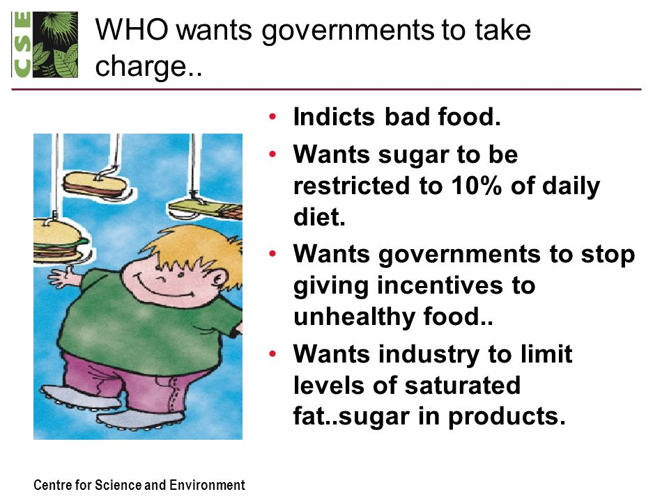 Centre for Science and Environment WHO wants governments to take charge.. Indicts bad food. Wants sugar to be restricted to 10% of daily diet. Wants g