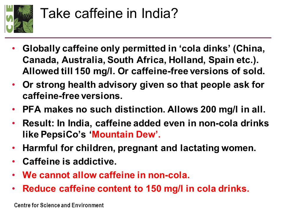 Centre for Science and Environment Take caffeine in India? Globally caffeine only permitted in 'cola dinks' (China, Canada, Australia, South Africa, H