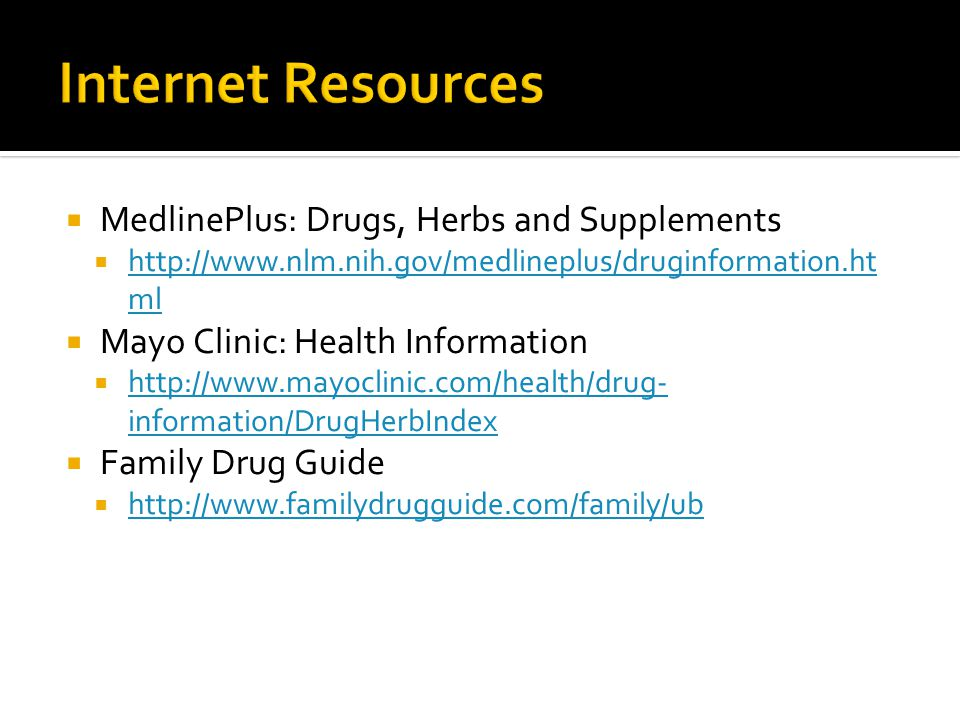  MedlinePlus: Drugs, Herbs and Supplements  http://www.nlm.nih.gov/medlineplus/druginformation.ht ml http://www.nlm.nih.gov/medlineplus/druginformation.ht ml  Mayo Clinic: Health Information  http://www.mayoclinic.com/health/drug- information/DrugHerbIndex http://www.mayoclinic.com/health/drug- information/DrugHerbIndex  Family Drug Guide  http://www.familydrugguide.com/family/ub http://www.familydrugguide.com/family/ub
