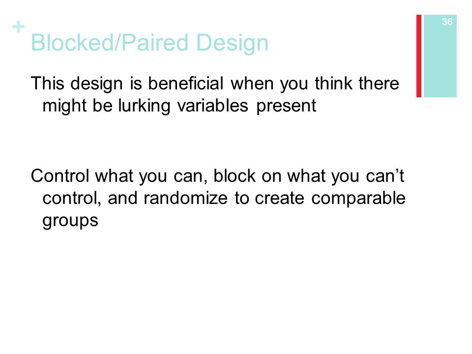 + Blocked/Paired Design This design is beneficial when you think there might be lurking variables present Control what you can, block on what you can't control, and randomize to create comparable groups 36