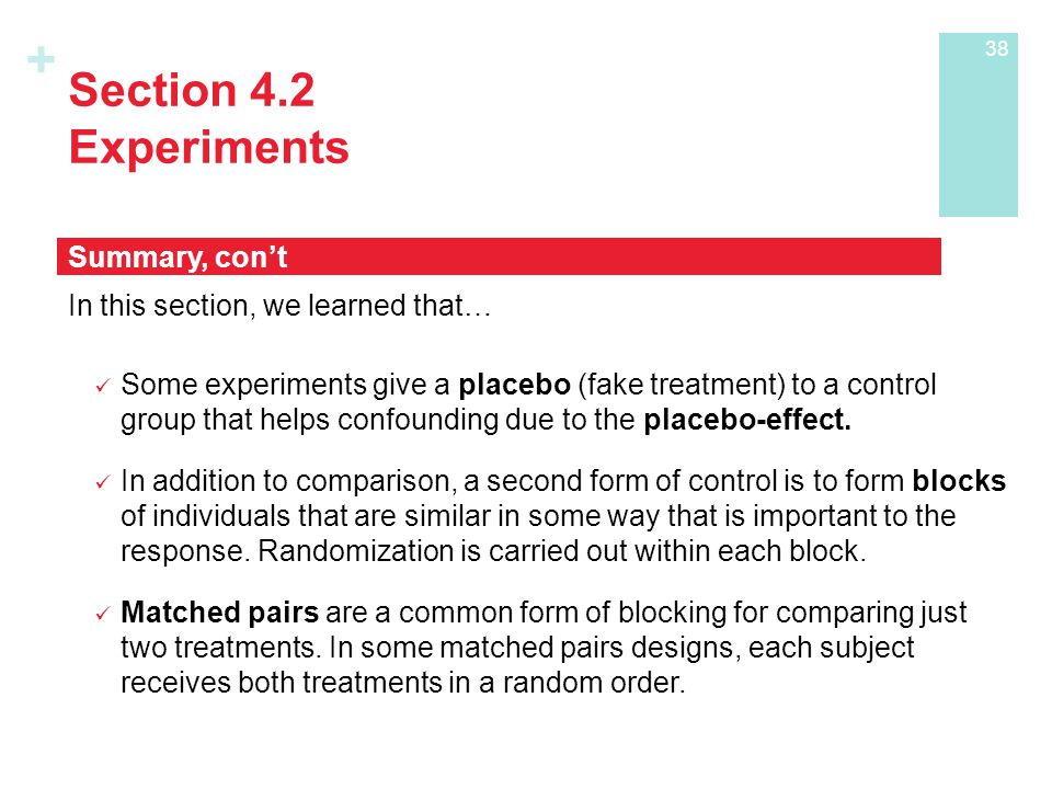 + Section 4.2 Experiments In this section, we learned that… Some experiments give a placebo (fake treatment) to a control group that helps confounding due to the placebo-effect.
