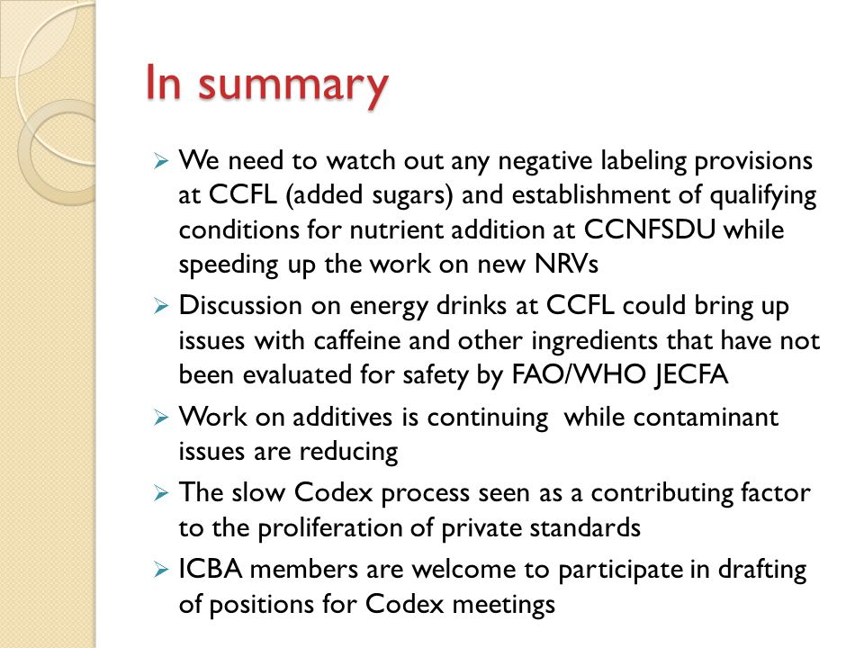 In summary  We need to watch out any negative labeling provisions at CCFL (added sugars) and establishment of qualifying conditions for nutrient addition at CCNFSDU while speeding up the work on new NRVs  Discussion on energy drinks at CCFL could bring up issues with caffeine and other ingredients that have not been evaluated for safety by FAO/WHO JECFA  Work on additives is continuing while contaminant issues are reducing  The slow Codex process seen as a contributing factor to the proliferation of private standards  ICBA members are welcome to participate in drafting of positions for Codex meetings