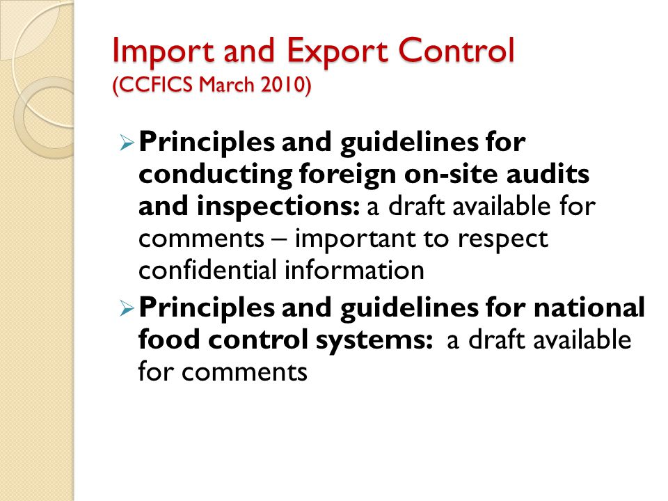Import and Export Control (CCFICS March 2010)  Principles and guidelines for conducting foreign on-site audits and inspections: a draft available for comments – important to respect confidential information  Principles and guidelines for national food control systems: a draft available for comments