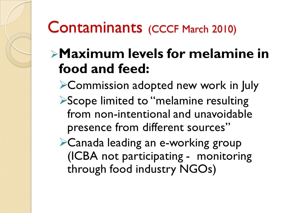 Contaminants (CCCF March 2010)  Maximum levels for melamine in food and feed:  Commission adopted new work in July  Scope limited to melamine resulting from non-intentional and unavoidable presence from different sources  Canada leading an e-working group (ICBA not participating - monitoring through food industry NGOs)