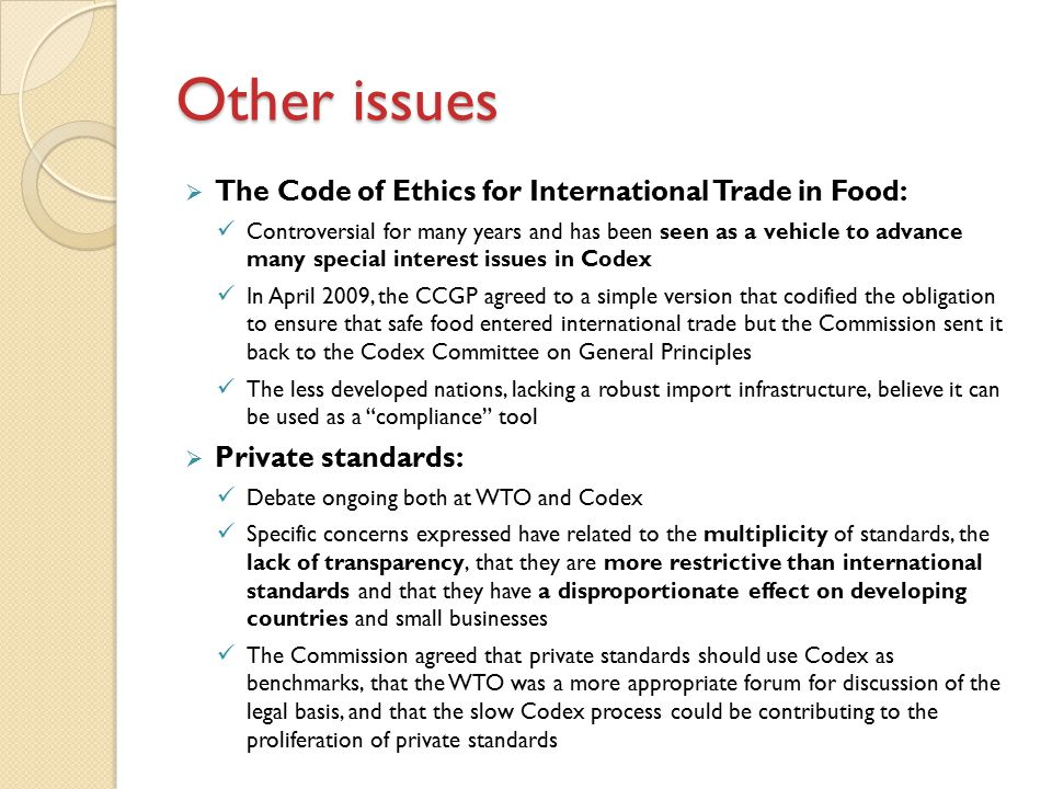 Other issues  The Code of Ethics for International Trade in Food: Controversial for many years and has been seen as a vehicle to advance many special interest issues in Codex In April 2009, the CCGP agreed to a simple version that codified the obligation to ensure that safe food entered international trade but the Commission sent it back to the Codex Committee on General Principles The less developed nations, lacking a robust import infrastructure, believe it can be used as a compliance tool  Private standards: Debate ongoing both at WTO and Codex Specific concerns expressed have related to the multiplicity of standards, the lack of transparency, that they are more restrictive than international standards and that they have a disproportionate effect on developing countries and small businesses The Commission agreed that private standards should use Codex as benchmarks, that the WTO was a more appropriate forum for discussion of the legal basis, and that the slow Codex process could be contributing to the proliferation of private standards