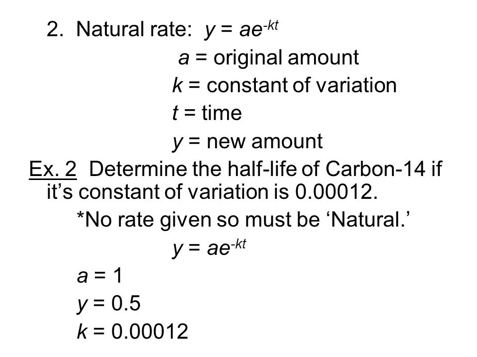 2. Natural rate: y = ae -kt a = original amount k = constant of variation t = time y = new amount Ex. 2 Determine the half-life of Carbon-14 if it's c