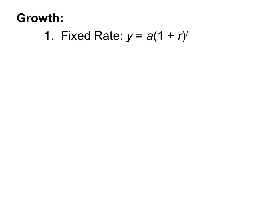 Growth: 1. Fixed Rate: y = a(1 + r) t