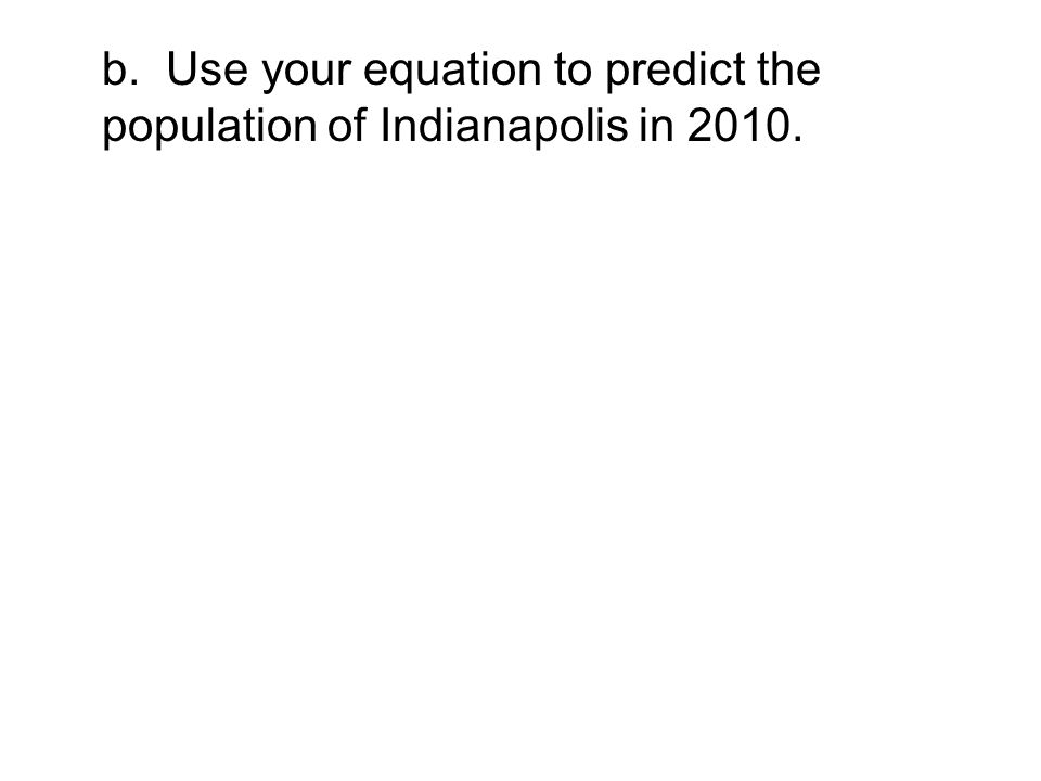 b. Use your equation to predict the population of Indianapolis in 2010.