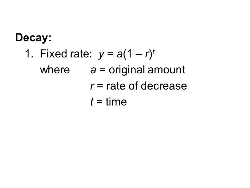 Decay: 1. Fixed rate: y = a(1 – r) t where a = original amount r = rate of decrease t = time