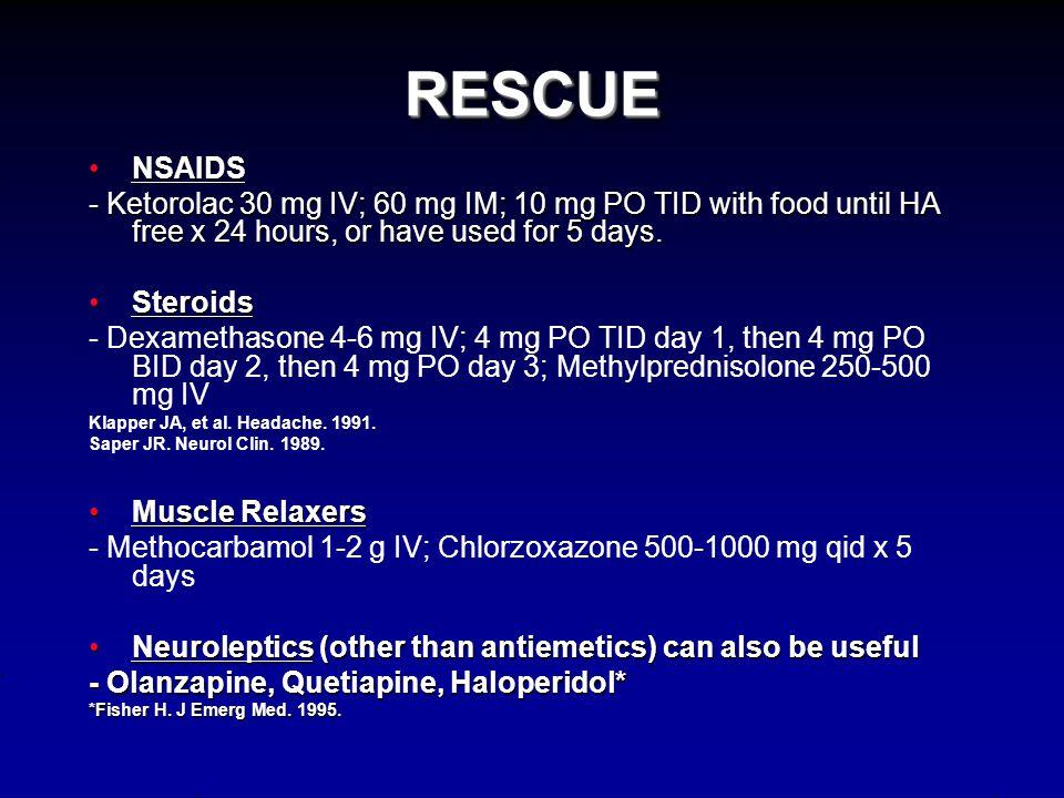 RESCUE (Also contraindications to triptans, ergots, NSAIDs; or adjunctive therapy) AntiemeticsAntiemetics - Prochlorperazine 10 mg IV, Metoclopramide 10mg IV, Dolasetron 12.5 mg IV, Ondansetron 4 mg IV, Granisetron 1 mg IV, Promethazine 25 mg IV http://www.aan.com/professionals/practice/pdfs/gl0087.pdf AnticonvulsantsAnticonvulsants - Valproic acid 500-1000 mg IV, Levetiracetam 250-1000 mg IV Matchar DB, et al.