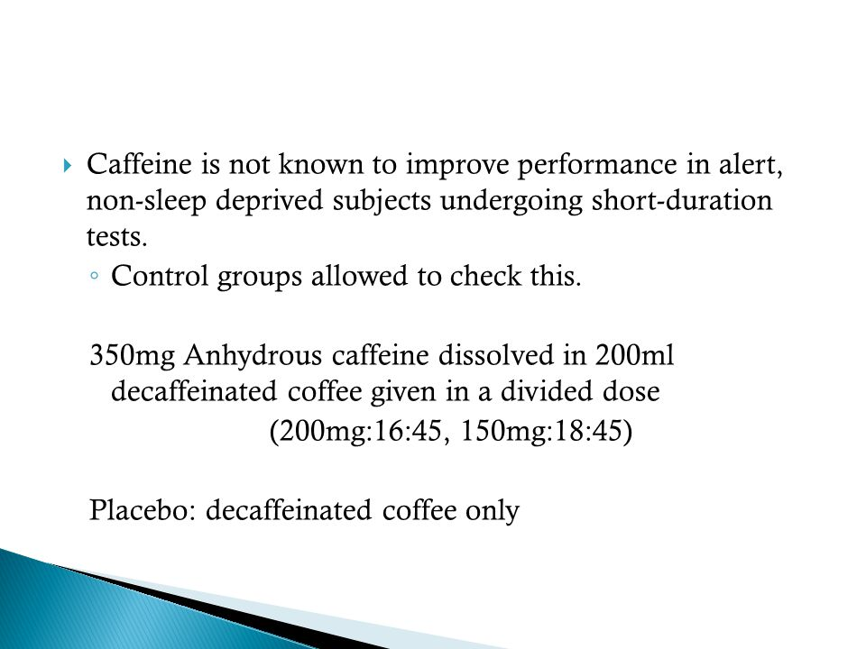  Caffeine is not known to improve performance in alert, non-sleep deprived subjects undergoing short-duration tests.