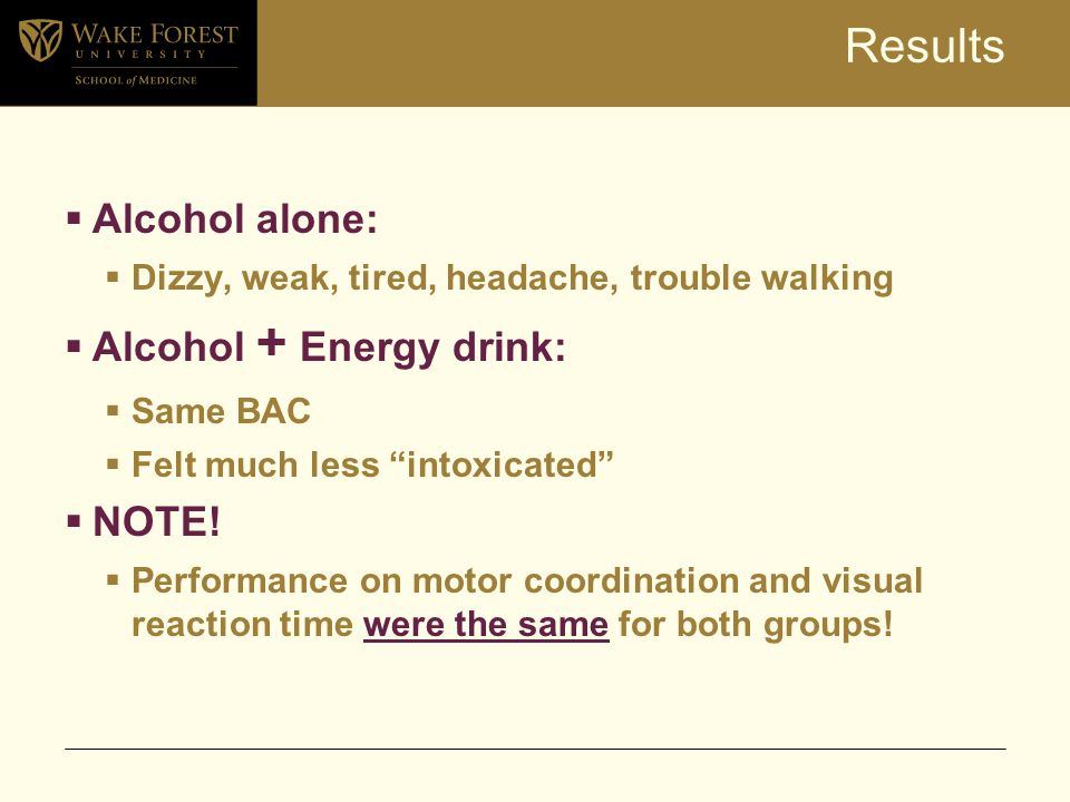 Results  Alcohol alone:  Dizzy, weak, tired, headache, trouble walking  Alcohol + Energy drink:  Same BAC  Felt much less intoxicated  NOTE.