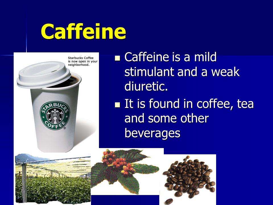 Caffeine Caffeine Caffeine is a mild stimulant and a weak diuretic.