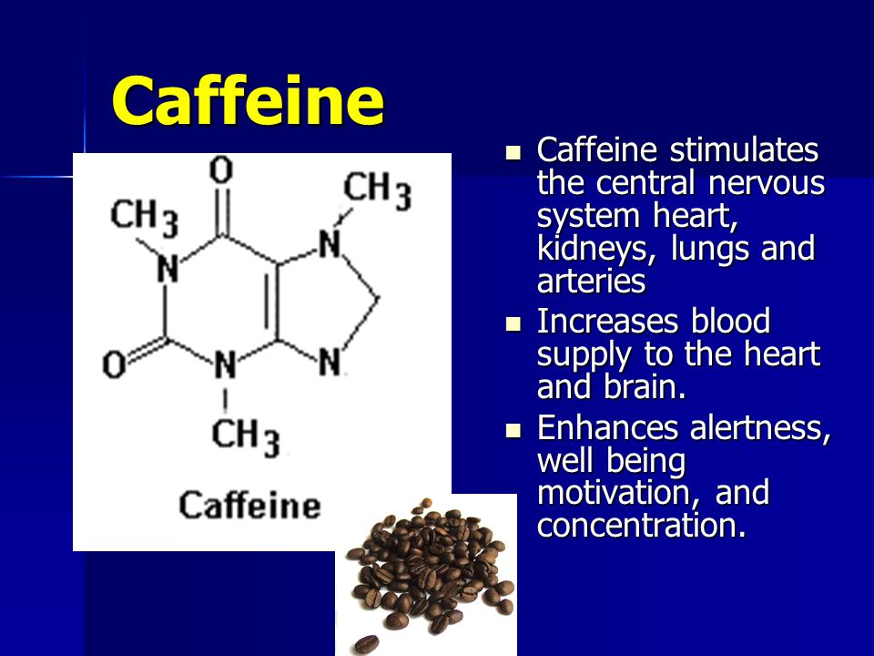 Caffeine Caffeine stimulates the central nervous system heart, kidneys, lungs and arteries Caffeine stimulates the central nervous system heart, kidneys, lungs and arteries Increases blood supply to the heart and brain.