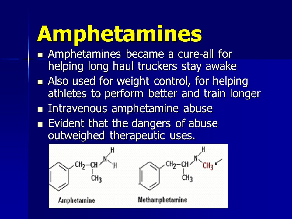 Amphetamines Amphetamines became a cure-all for helping long haul truckers stay awake Amphetamines became a cure-all for helping long haul truckers stay awake Also used for weight control, for helping athletes to perform better and train longer Also used for weight control, for helping athletes to perform better and train longer Intravenous amphetamine abuse Intravenous amphetamine abuse Evident that the dangers of abuse outweighed therapeutic uses.