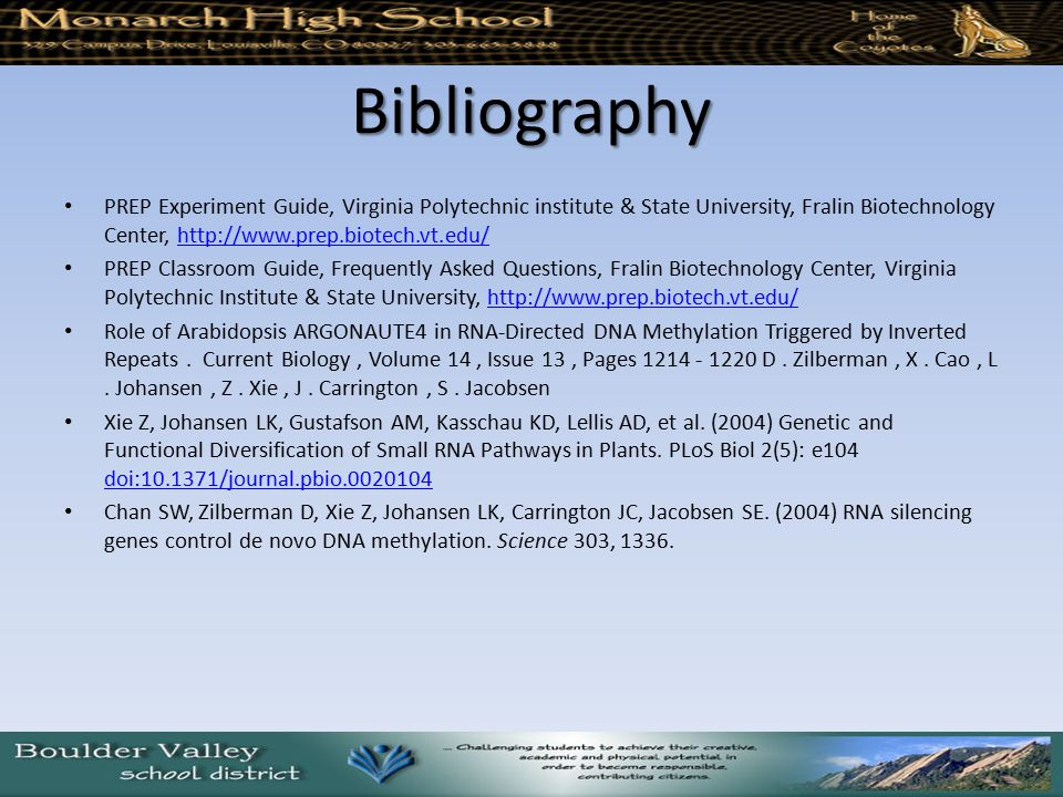 Bibliography PREP Experiment Guide, Virginia Polytechnic institute & State University, Fralin Biotechnology Center, http://www.prep.biotech.vt.edu/http://www.prep.biotech.vt.edu/ PREP Classroom Guide, Frequently Asked Questions, Fralin Biotechnology Center, Virginia Polytechnic Institute & State University, http://www.prep.biotech.vt.edu/http://www.prep.biotech.vt.edu/ Role of Arabidopsis ARGONAUTE4 in RNA-Directed DNA Methylation Triggered by Inverted Repeats.