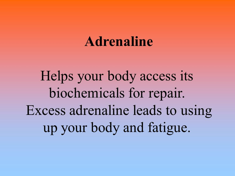 Adrenaline Helps your body access its biochemicals for repair. Excess adrenaline leads to using up your body and fatigue.