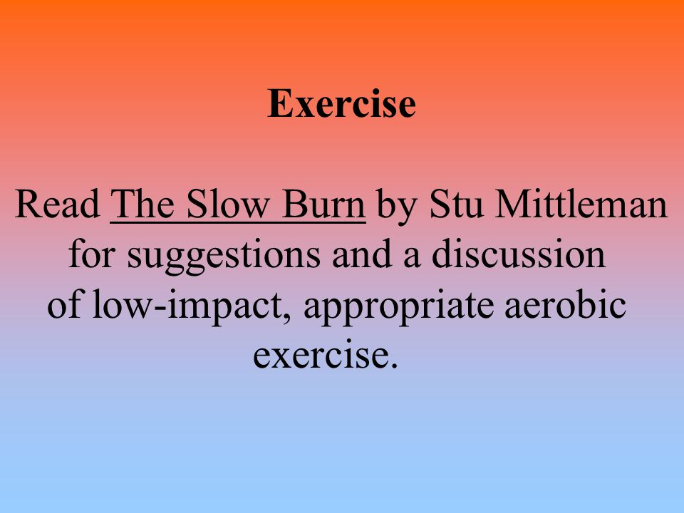 Exercise Read The Slow Burn by Stu Mittleman for suggestions and a discussion of low-impact, appropriate aerobic exercise.