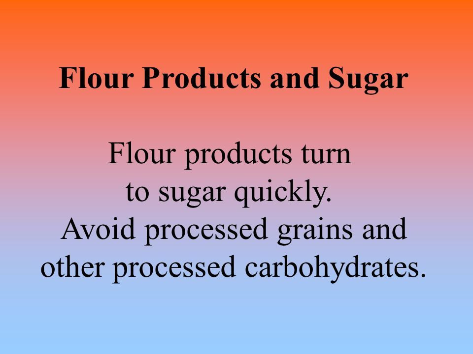 Flour Products and Sugar Flour products turn to sugar quickly. Avoid processed grains and other processed carbohydrates.
