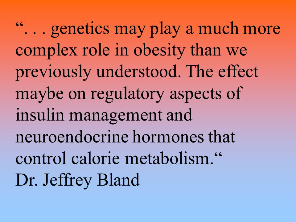 """... genetics may play a much more complex role in obesity than we previously understood. The effect maybe on regulatory aspects of insulin management"