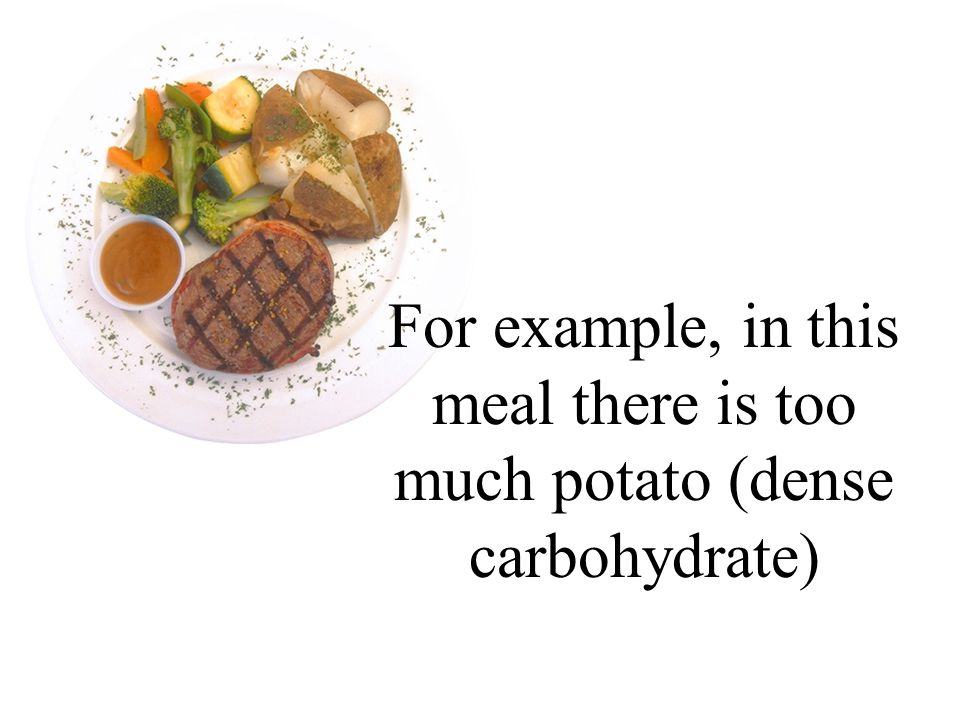 For example, in this meal there is too much potato (dense carbohydrate)