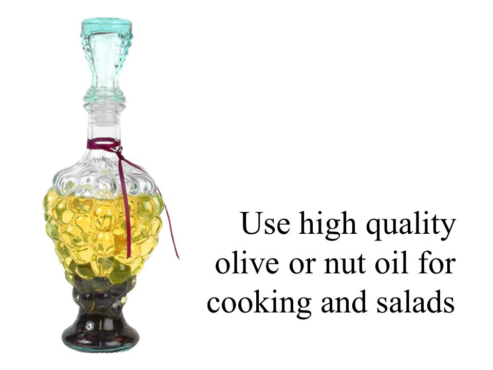 Use high quality olive or nut oil for cooking and salads