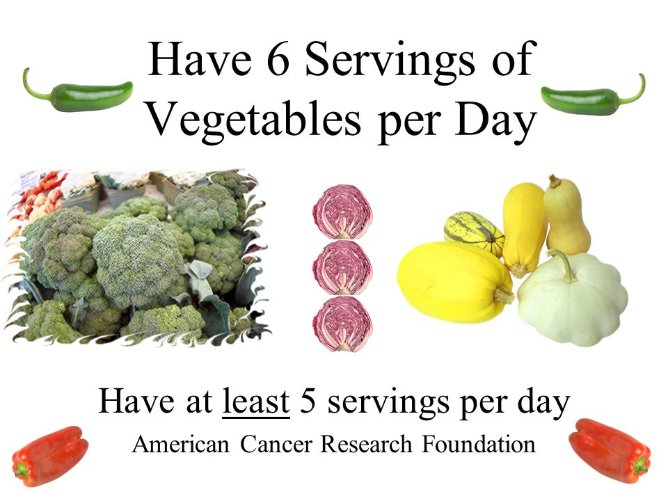 Have 6 Servings of Vegetables per Day Have at least 5 servings per day American Cancer Research Foundation